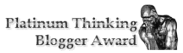 Platinum Thinking Blogger Award given out to a real thinking blogger.